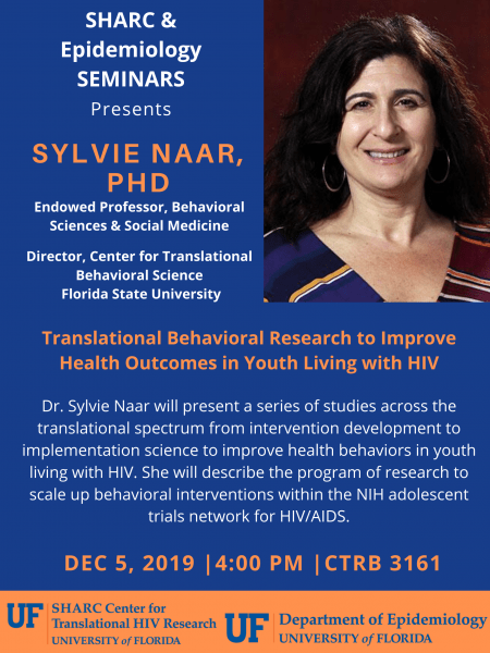 SHARC and Epidemiology seminars presents: Sylvie Naar PHD Endowed professor, behavioral sciences and social medicine. Director, center for translational behavioral science at Florida State University.   Translational behavioral research to improve health outcomes in youth living with HIV.  Dr.Sylvie Naar will present a series of studies across the translational spectrum from intervention development to implementation science to improve health behaviors in youth living with HIV. She will describe the program of research to scale up behavioral interventions within the NIH adolescent trials network for HIV/AIDS.  December 5th, 2019. 4PM at CTRB 3161  SHARC Center for translational HIV research university of Florida and Department of epidemiology at University of Florida